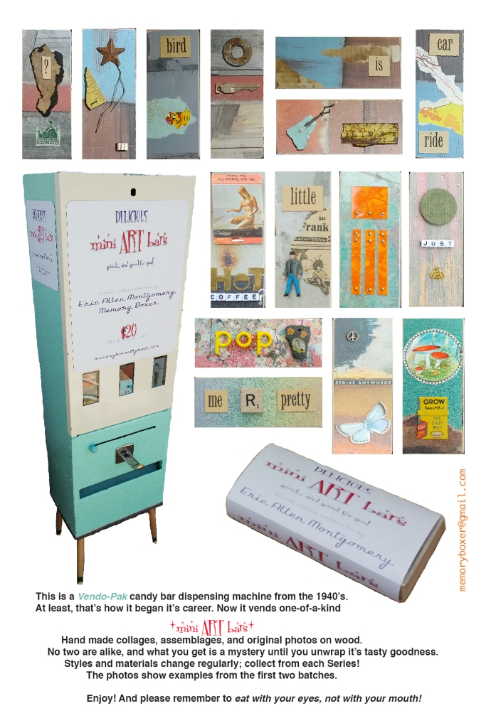 """An advertisement for the mini ART bars, which depict some of the wrappers. It also shows the 1940s vending machine which dispenses them. The caption reads: """"This is a Vendo-Pak candy bar dispensing machine from the 1940s. At least, that's how it began it's career/ Now it vends one-of-a-kind """"mini ART bars."""" Hand made collages, assemblages, and original photos on wood. No two are alike, and what you get is a mystery until you unwrap its tasty goodness. Styles and materials change regularly; collect from each series! The photos show examples from the first two batches. Enjoy! And please remember to eat with your eyes, not your mouth!"""